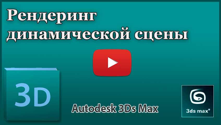 Рендеринг динамической сцены в 3ds Max